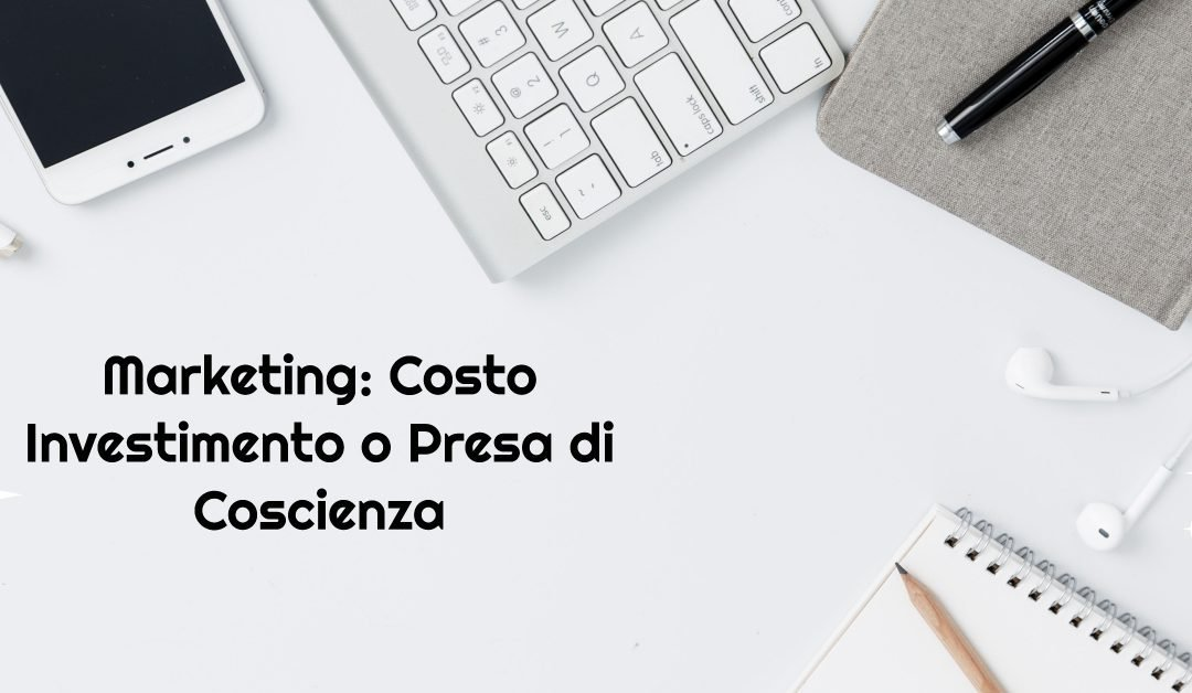 Marketing: Costo Investimento o Presa di Coscienza